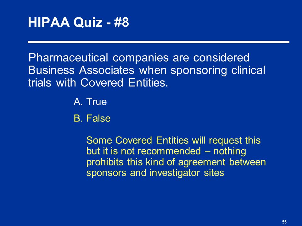 55 HIPAA Quiz - #8 Pharmaceutical companies are considered Business Associates when sponsoring clinical trials with Covered Entities.