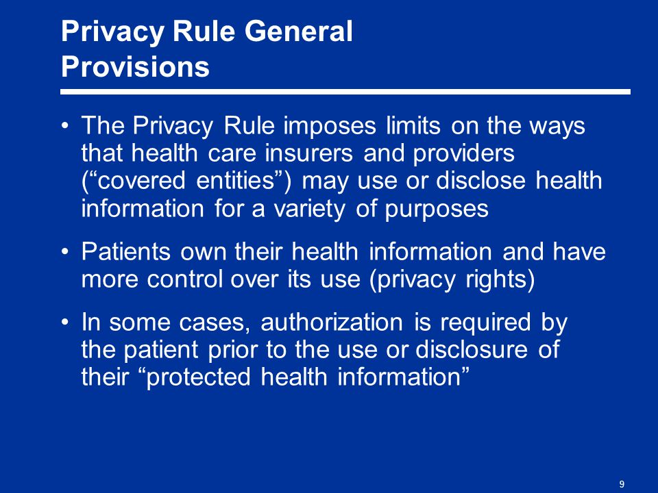 9 Privacy Rule General Provisions The Privacy Rule imposes limits on the ways that health care insurers and providers ( covered entities ) may use or disclose health information for a variety of purposes Patients own their health information and have more control over its use (privacy rights) In some cases, authorization is required by the patient prior to the use or disclosure of their protected health information