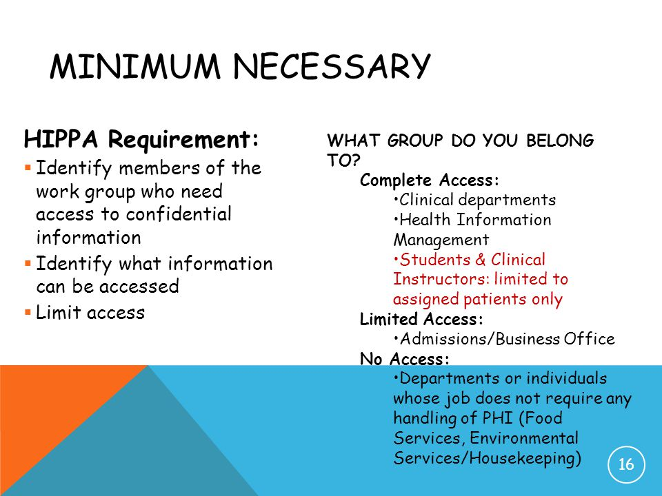 MINIMUM NECESSARY HIPPA Requirement:  Identify members of the work group who need access to confidential information  Identify what information can