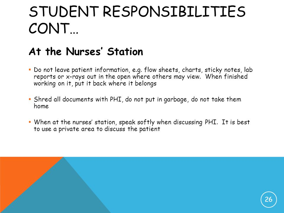 STUDENT RESPONSIBILITIES CONT… At the Nurses' Station  Do not leave patient information, e.g. flow sheets, charts, sticky notes, lab reports or x-ray