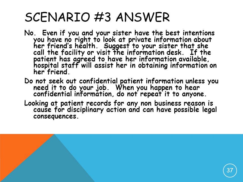 SCENARIO #3 ANSWER No. Even if you and your sister have the best intentions you have no right to look at private information about her friend's health