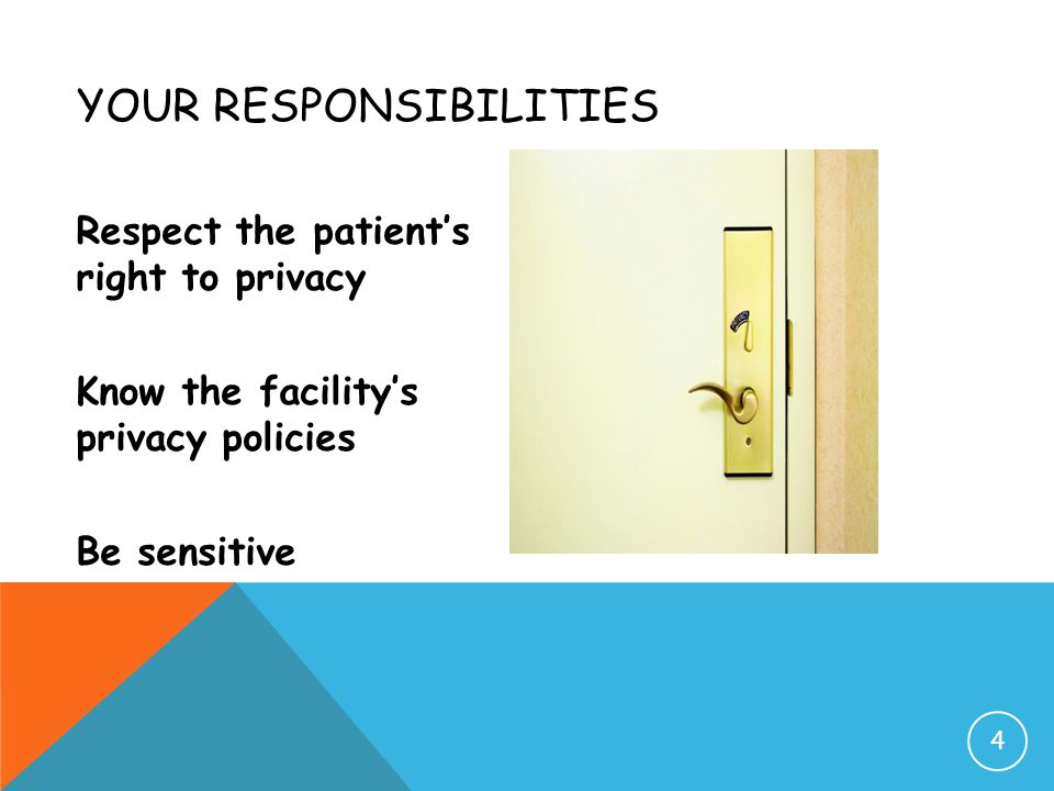 YOUR RESPONSIBILITIES Respect the patient's right to privacy Know the facility's privacy policies Be sensitive 4