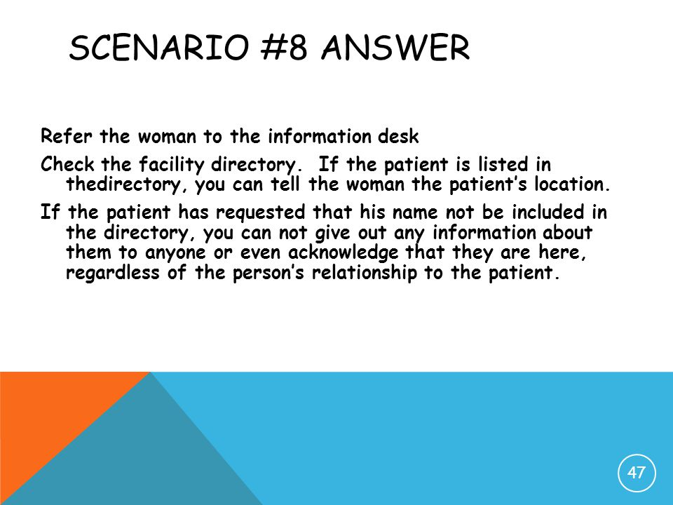 SCENARIO #8 ANSWER Refer the woman to the information desk Check the facility directory. If the patient is listed in thedirectory, you can tell the wo