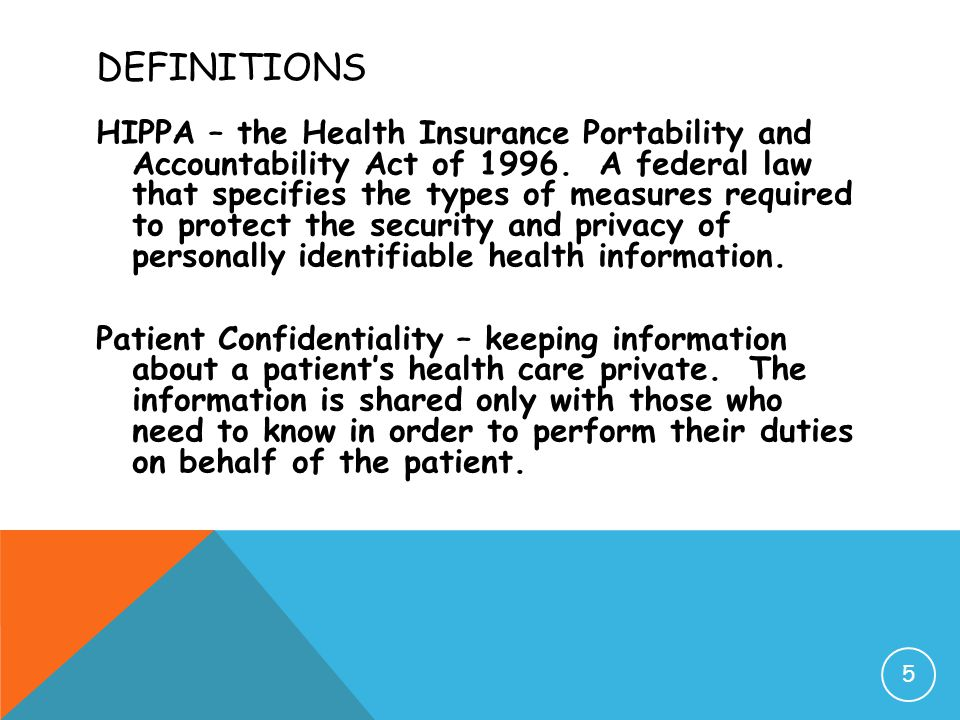 DEFINITIONS HIPPA – the Health Insurance Portability and Accountability Act of 1996. A federal law that specifies the types of measures required to pr