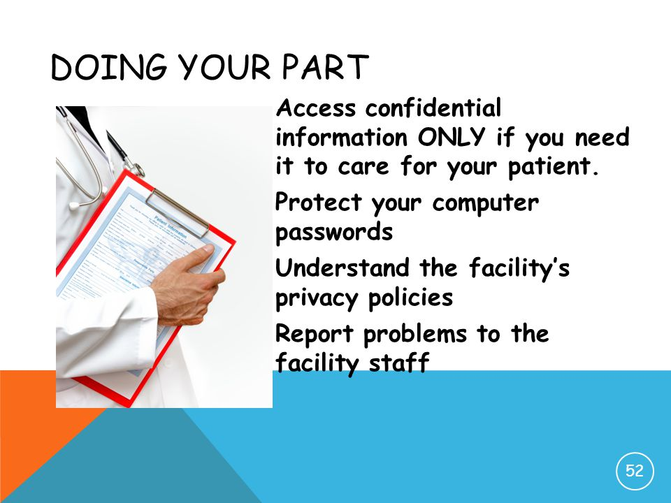 DOING YOUR PART Access confidential information ONLY if you need it to care for your patient. Protect your computer passwords Understand the facility'