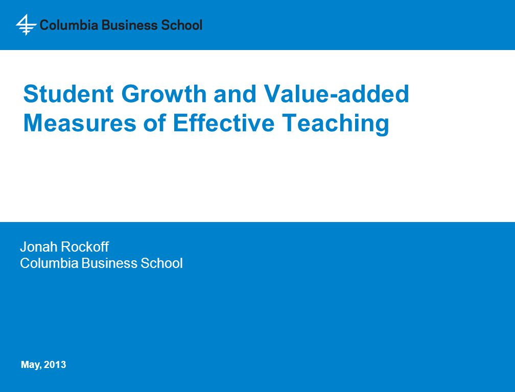 Student Growth and Value-added Measures of Effective Teaching Jonah Rockoff Columbia Business School May, 2013