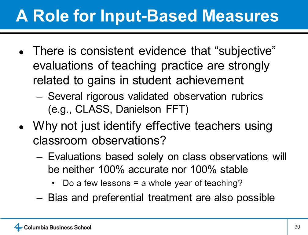 A Role for Input-Based Measures ● There is consistent evidence that subjective evaluations of teaching practice are strongly related to gains in student achievement –Several rigorous validated observation rubrics (e.g., CLASS, Danielson FFT) ● Why not just identify effective teachers using classroom observations.
