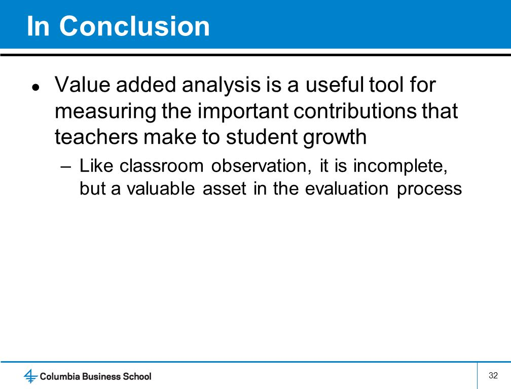 In Conclusion ● Value added analysis is a useful tool for measuring the important contributions that teachers make to student growth –Like classroom observation, it is incomplete, but a valuable asset in the evaluation process 32