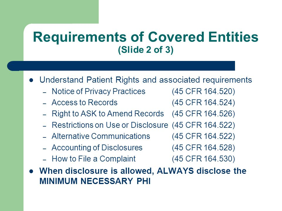 Requirements of Covered Entities (Slide 3 of 3) Update employee policies & procedures Identify Business Associates and adopt a form contract Put in place reasonable administrative, technical, and physical safeguards