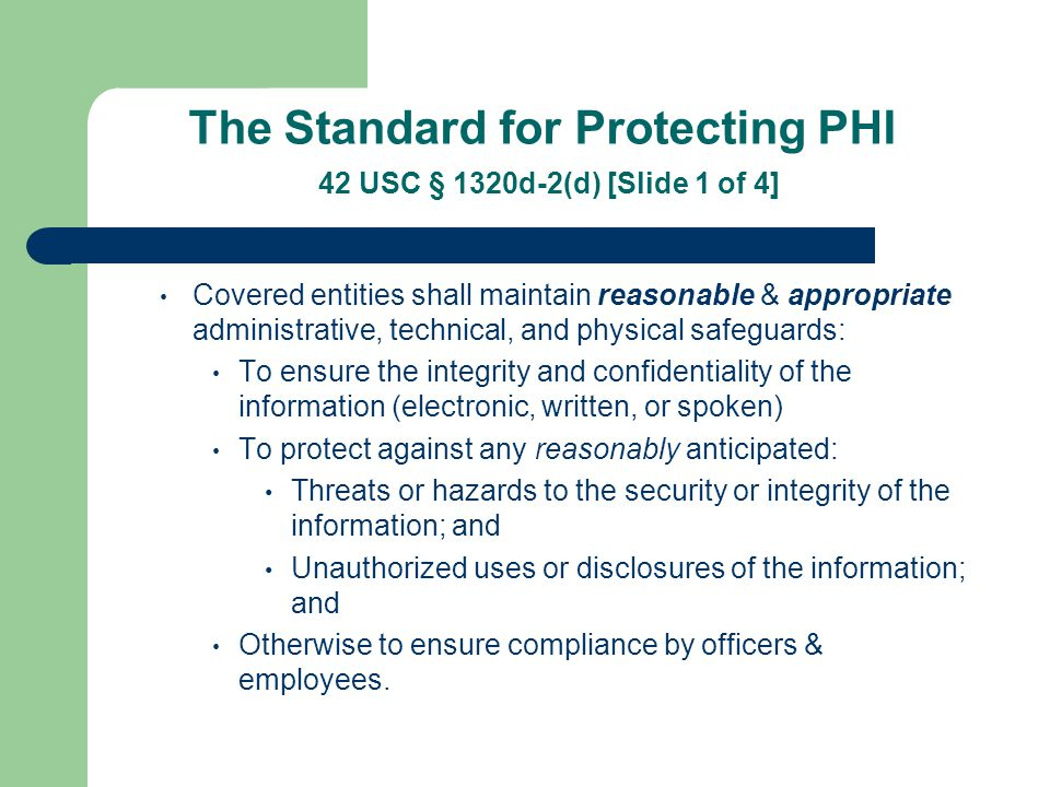 The Standard for Safeguarding PHI 42 USC § 1320d-2(d) [Slide 2 of 4] HHS has stated that the use of encoded radio or electronic transmissions is NOT REQUIRED Prudence dictates that you: Maintain run sheets in a secured area and limit access Add passwords to computers and networks that contain PHI Adding confidentiality statements on e-mails and faxes that contain PHI Maintain fax that receives PHI in secure location and limit access