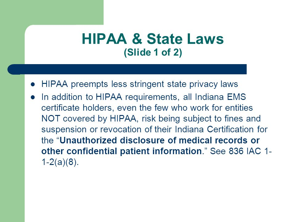 HIPAA & State Laws (Slide 2 of 2) EMS services provided by or under a contract with a public agency must make the following information available: – The date and time of the request for ambulance services – The reason for the request for assistance – The time and nature of the response – The time of arrival at the scene – The time of departure from the scene – The name of the facility, if any, to which the patient was delivered See IC 16-31-2-11