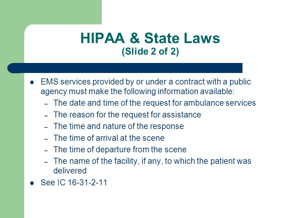 Permitted Unauthorized Disclosures (Slide 1 of 2) 45 CFR § 164.512 Exemptions are found in 45 CFR § 164.512 Privacy Rule ALLOWS the disclosure of PHI for: – Treatment, Payment, and Operations – When Required by Law – Public Health Activities (sending run report data to SEMA or NFIRS) – Victims of Abuse, Neglect, or Domestic Violence – Health Oversight Activities (SEMA hearings) [List continued on next slide]