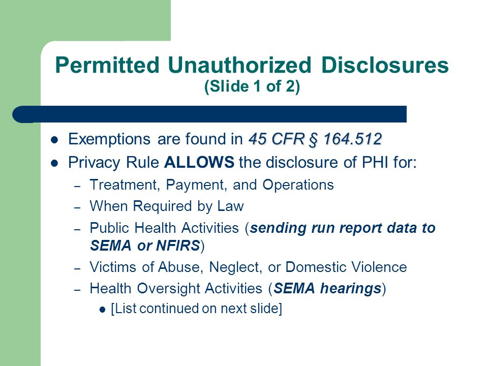 Permitted Unauthorized Disclosures (Slide 2 of 2) (Exemptions continued from previous slide) – Judicial & Administrative Proceedings – Law Enforcement – Births and Deaths – Organ and Tissue Donation – Research Purposes – Protect Public Safety – Specialized Government Functions
