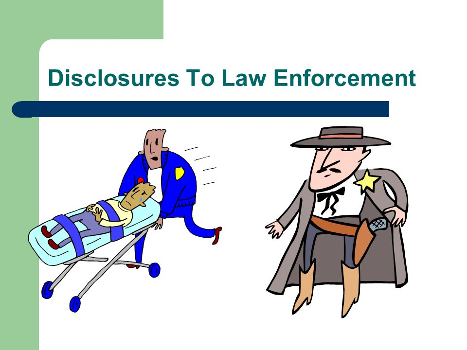 When Disclosure to Law Enforcement is Allowed [Slide 1 of 5] A CE may disclose PHI to Law Enforcement when: – Required by State Law (please see the note titled Mandatory Disclosures of PHI Required by Indiana Law, near the end of your informational packet) – Ordered by a court (warrant or subpoena signed by Judge, Administrative Law Judge, or Grand Jury--NOT attorney) – Ordered by Administrative subpoena from authorized agency