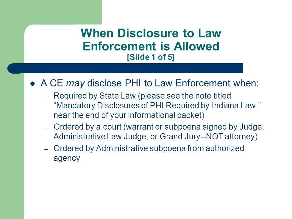 When Disclosure to Law Enforcement is Allowed [Slide 2 of 5] Needed to identify or locate a suspect, fugitive, missing person, or witness a provider may release: – name & address – date & place of birth – social security number – blood type – type of injury – date & time of treatment (or death, if applicable) – distinguishing characteristics: height, weight, gender, race, hair & eye color, scars, tattoos, & presence of facial hair