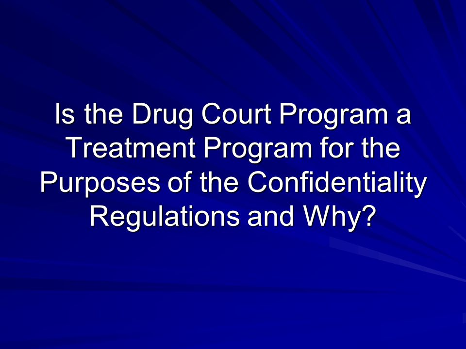 Is the Drug Court Program a Treatment Program for the Purposes of the Confidentiality Regulations and Why