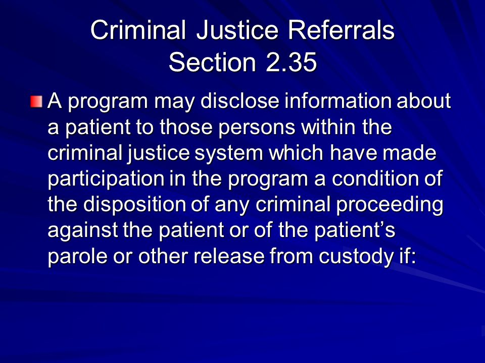 Criminal Justice Referrals Section 2.35 A program may disclose information about a patient to those persons within the criminal justice system which have made participation in the program a condition of the disposition of any criminal proceeding against the patient or of the patient's parole or other release from custody if: