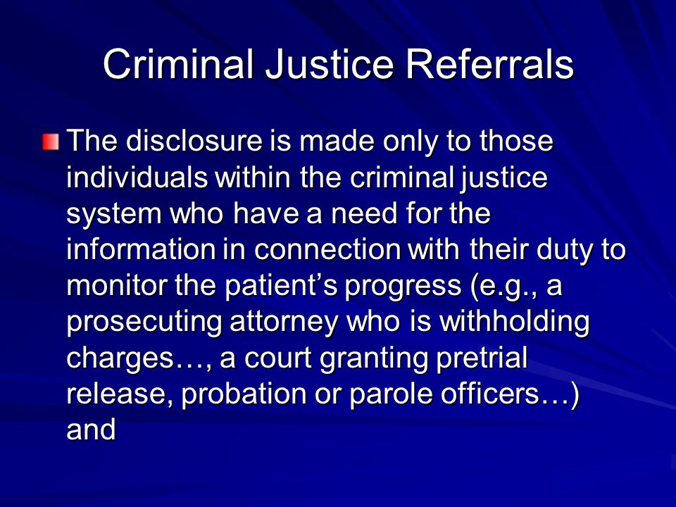 Criminal Justice Referrals The disclosure is made only to those individuals within the criminal justice system who have a need for the information in connection with their duty to monitor the patient's progress (e.g., a prosecuting attorney who is withholding charges…, a court granting pretrial release, probation or parole officers…) and