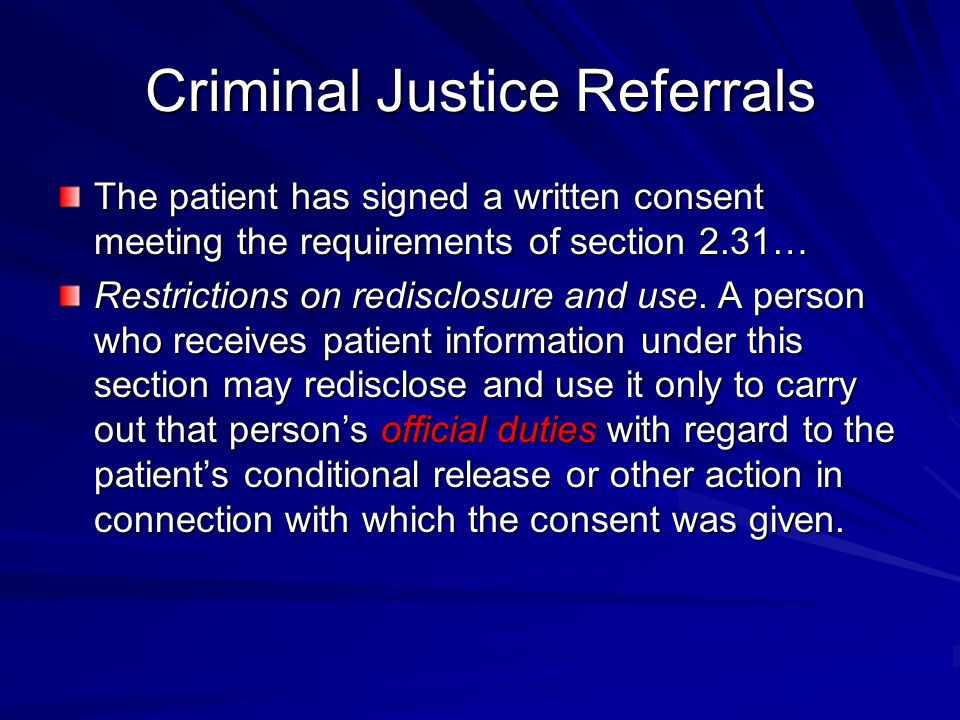 Criminal Justice Referrals The patient has signed a written consent meeting the requirements of section 2.31… Restrictions on redisclosure and use.