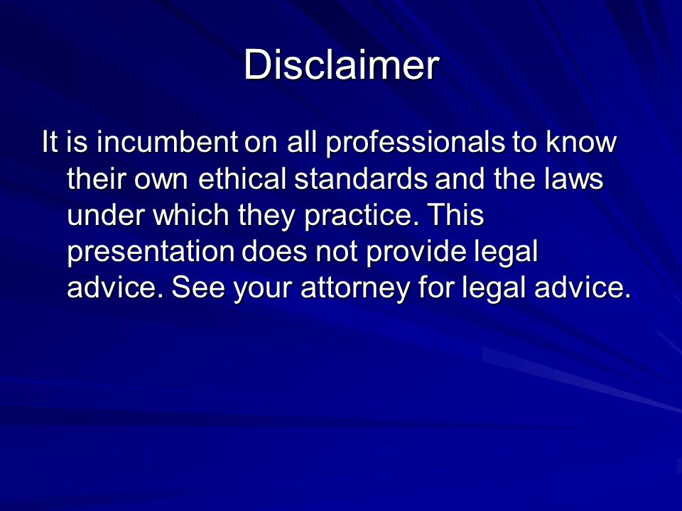 Disclaimer It is incumbent on all professionals to know their own ethical standards and the laws under which they practice.