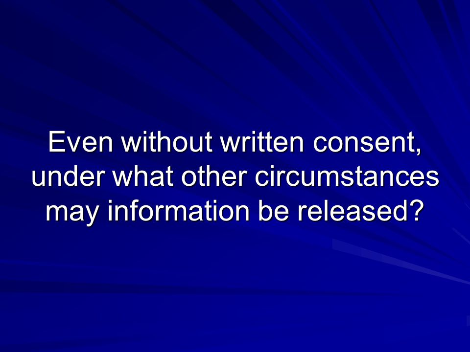 Even without written consent, under what other circumstances may information be released