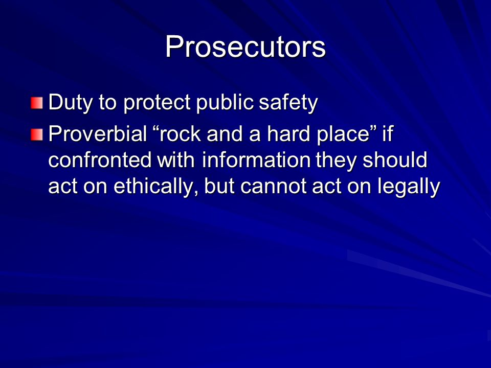Prosecutors Duty to protect public safety Proverbial rock and a hard place if confronted with information they should act on ethically, but cannot act on legally