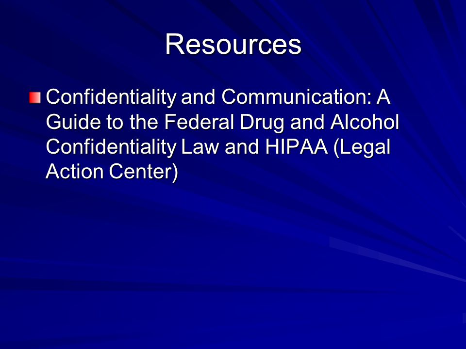 Resources Confidentiality and Communication: A Guide to the Federal Drug and Alcohol Confidentiality Law and HIPAA (Legal Action Center)