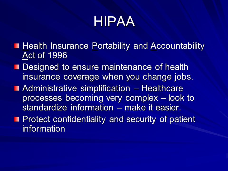 HIPAA Health Insurance Portability and Accountability Act of 1996 Designed to ensure maintenance of health insurance coverage when you change jobs.