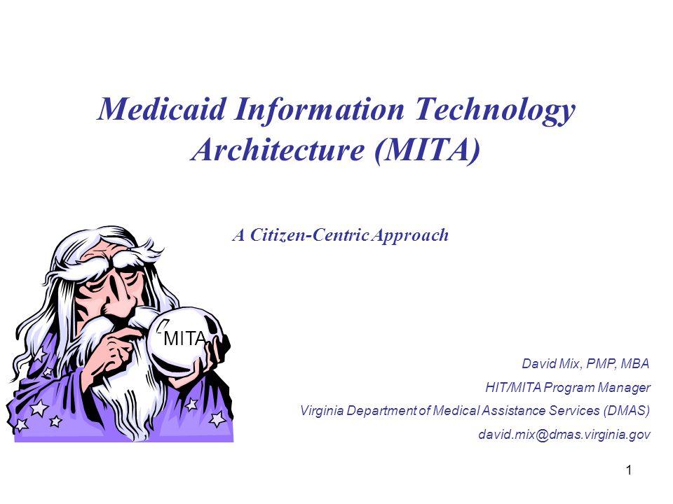 1 Medicaid Information Technology Architecture (MITA) A Citizen-Centric Approach MITA David Mix, PMP, MBA HIT/MITA Program Manager Virginia Department