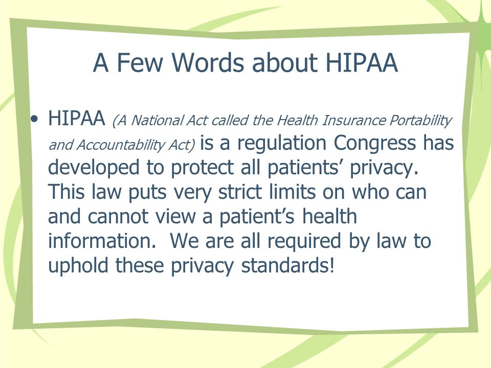 A Few Words about HIPAA HIPAA (A National Act called the Health Insurance Portability and Accountability Act) is a regulation Congress has developed to protect all patients' privacy.
