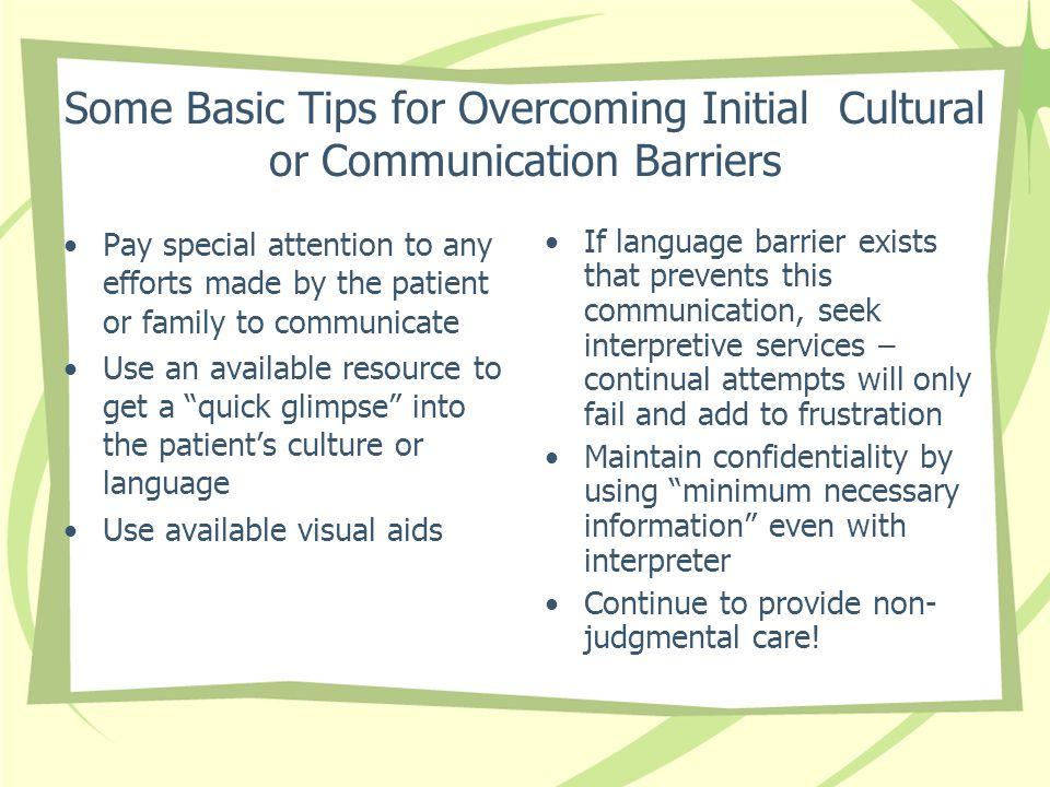 Some Basic Tips for Overcoming Initial Cultural or Communication Barriers Pay special attention to any efforts made by the patient or family to communicate Use an available resource to get a quick glimpse into the patient's culture or language Use available visual aids If language barrier exists that prevents this communication, seek interpretive services – continual attempts will only fail and add to frustration Maintain confidentiality by using minimum necessary information even with interpreter Continue to provide non- judgmental care!