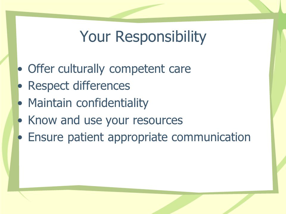 Your Responsibility Offer culturally competent care Respect differences Maintain confidentiality Know and use your resources Ensure patient appropriate communication