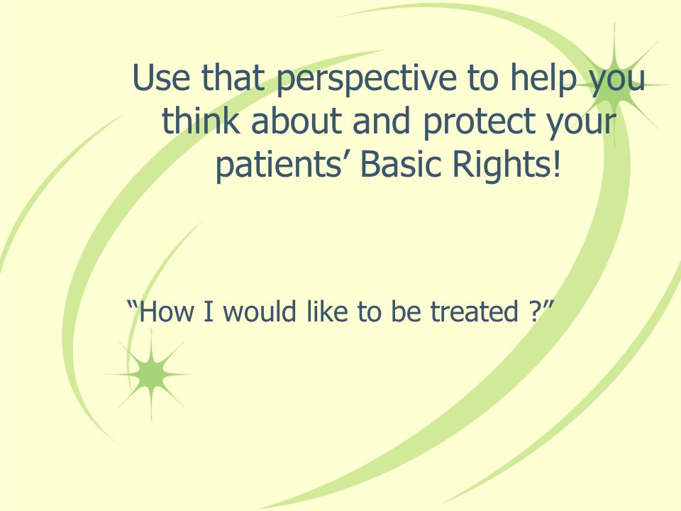 Use that perspective to help you think about and protect your patients' Basic Rights.