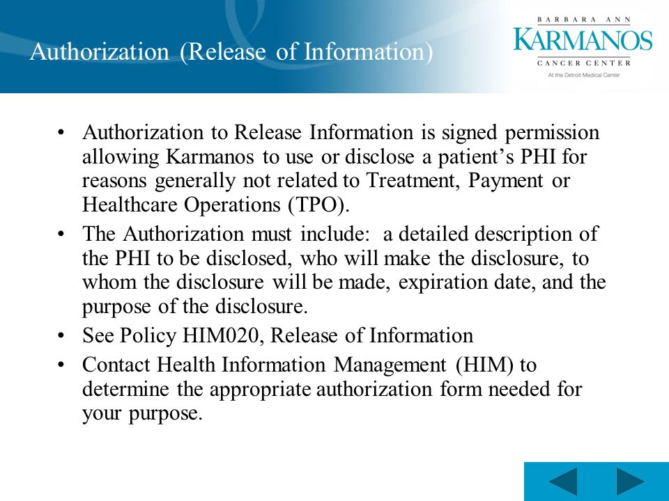 Authorization (Release of Information) Authorization to Release Information is signed permission allowing Karmanos to use or disclose a patient's PHI for reasons generally not related to Treatment, Payment or Healthcare Operations (TPO).