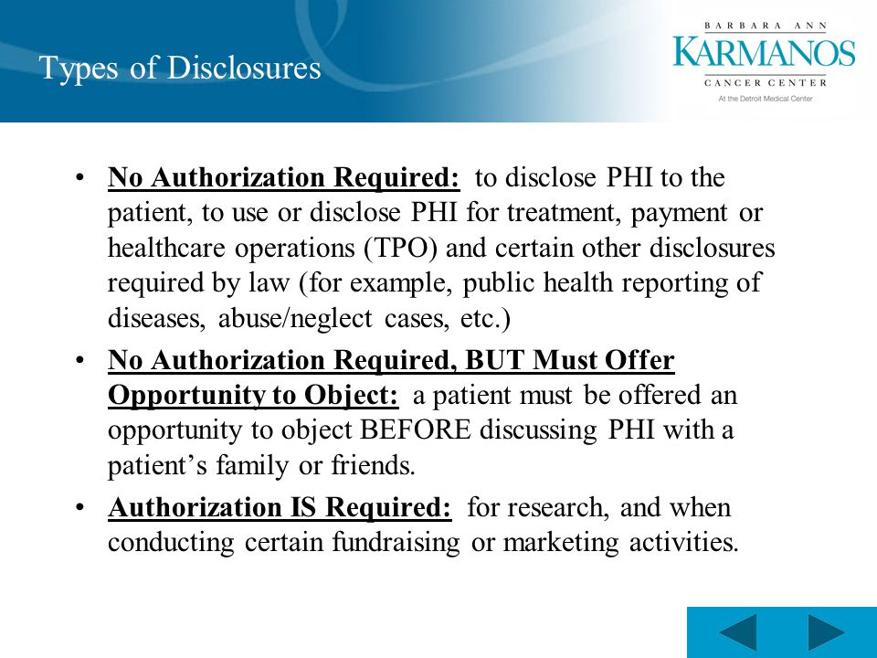 Types of Disclosures No Authorization Required: to disclose PHI to the patient, to use or disclose PHI for treatment, payment or healthcare operations (TPO) and certain other disclosures required by law (for example, public health reporting of diseases, abuse/neglect cases, etc.) No Authorization Required, BUT Must Offer Opportunity to Object: a patient must be offered an opportunity to object BEFORE discussing PHI with a patient's family or friends.