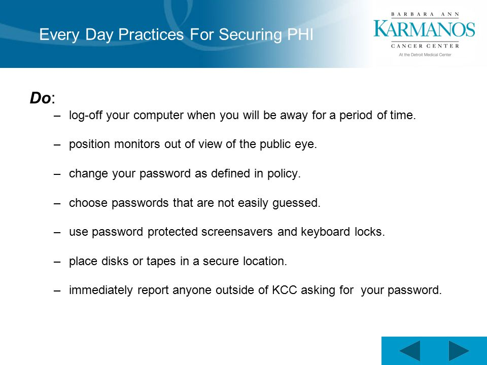 Every Day Practices For Securing PHI Do: –log-off your computer when you will be away for a period of time.