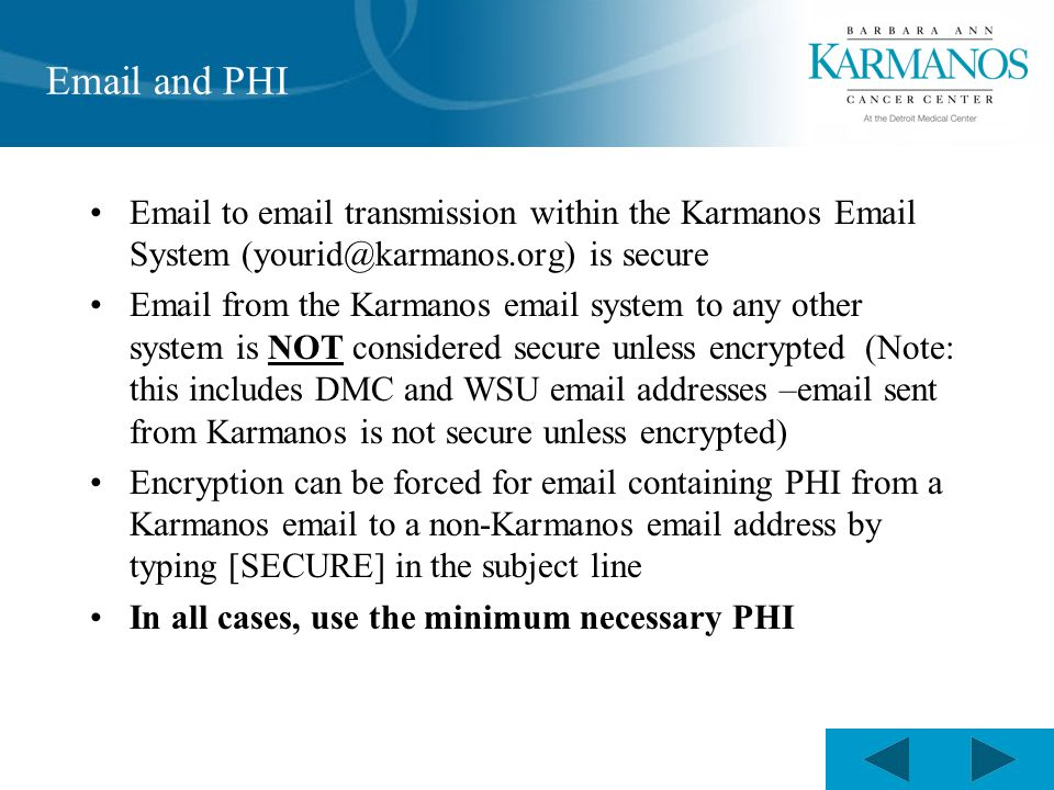 Email and PHI Email to email transmission within the Karmanos Email System (yourid@karmanos.org) is secure Email from the Karmanos email system to any other system is NOT considered secure unless encrypted (Note: this includes DMC and WSU email addresses –email sent from Karmanos is not secure unless encrypted) Encryption can be forced for email containing PHI from a Karmanos email to a non-Karmanos email address by typing [SECURE] in the subject line In all cases, use the minimum necessary PHI