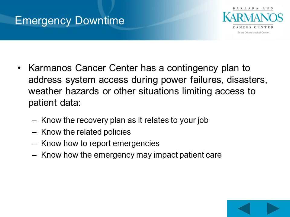 Emergency Downtime Karmanos Cancer Center has a contingency plan to address system access during power failures, disasters, weather hazards or other situations limiting access to patient data: –Know the recovery plan as it relates to your job –Know the related policies –Know how to report emergencies –Know how the emergency may impact patient care