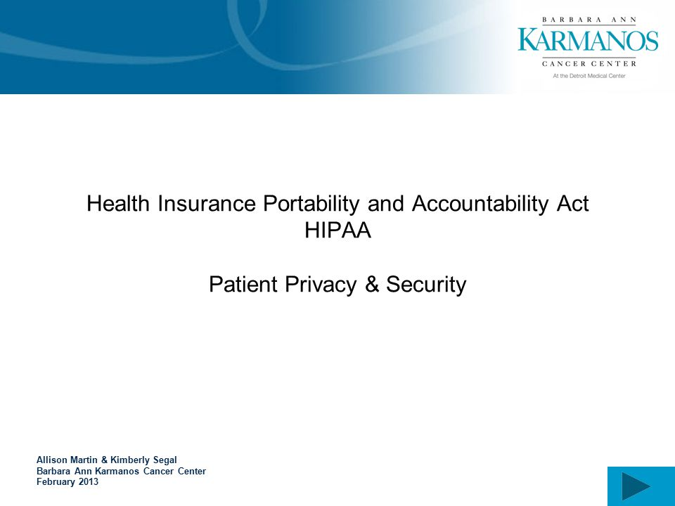 Health Insurance Portability and Accountability Act HIPAA Patient Privacy & Security Allison Martin & Kimberly Segal Barbara Ann Karmanos Cancer Center February 2013