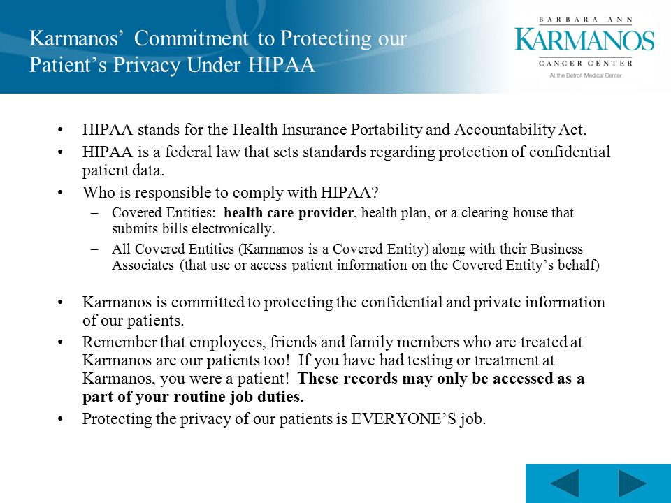 Karmanos' Commitment to Protecting our Patient's Privacy Under HIPAA HIPAA stands for the Health Insurance Portability and Accountability Act.