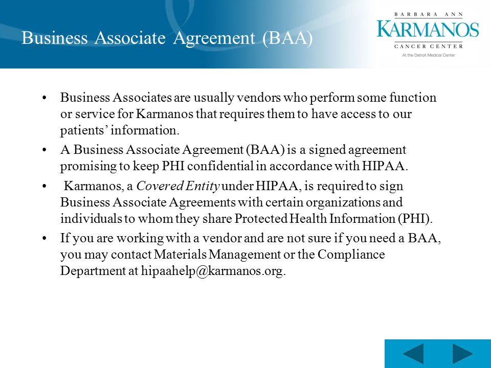 Business Associate Agreement (BAA) Business Associates are usually vendors who perform some function or service for Karmanos that requires them to have access to our patients' information.