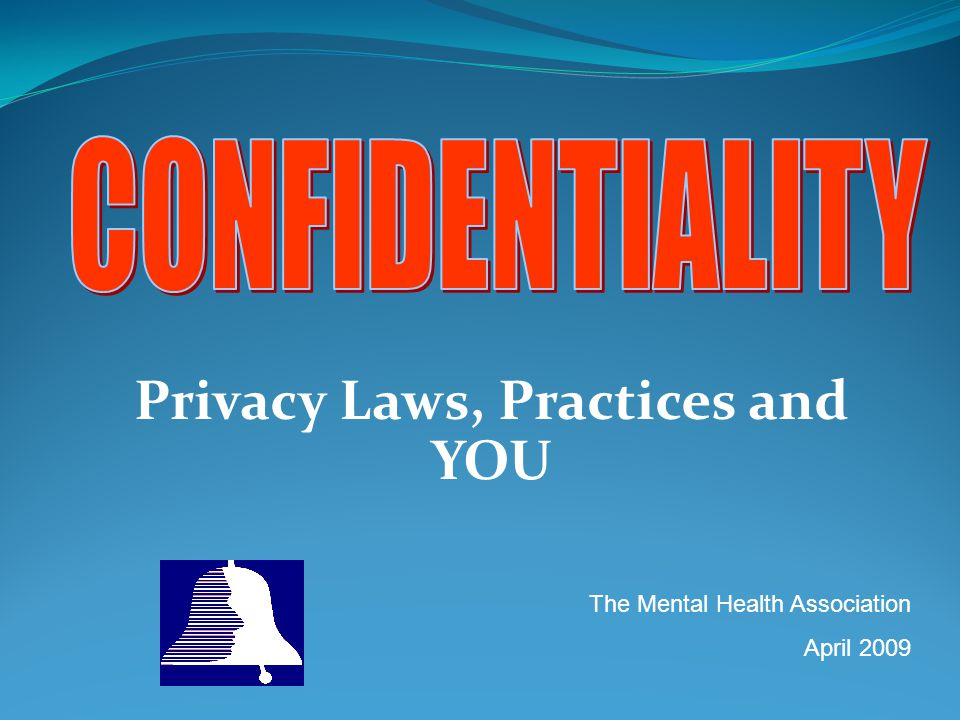 Privacy Laws, Practices and YOU The Mental Health Association April 2009