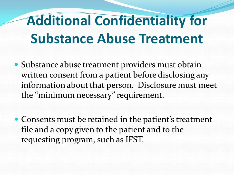 Additional Confidentiality for Substance Abuse Treatment Substance abuse treatment providers must obtain written consent from a patient before disclosing any information about that person.