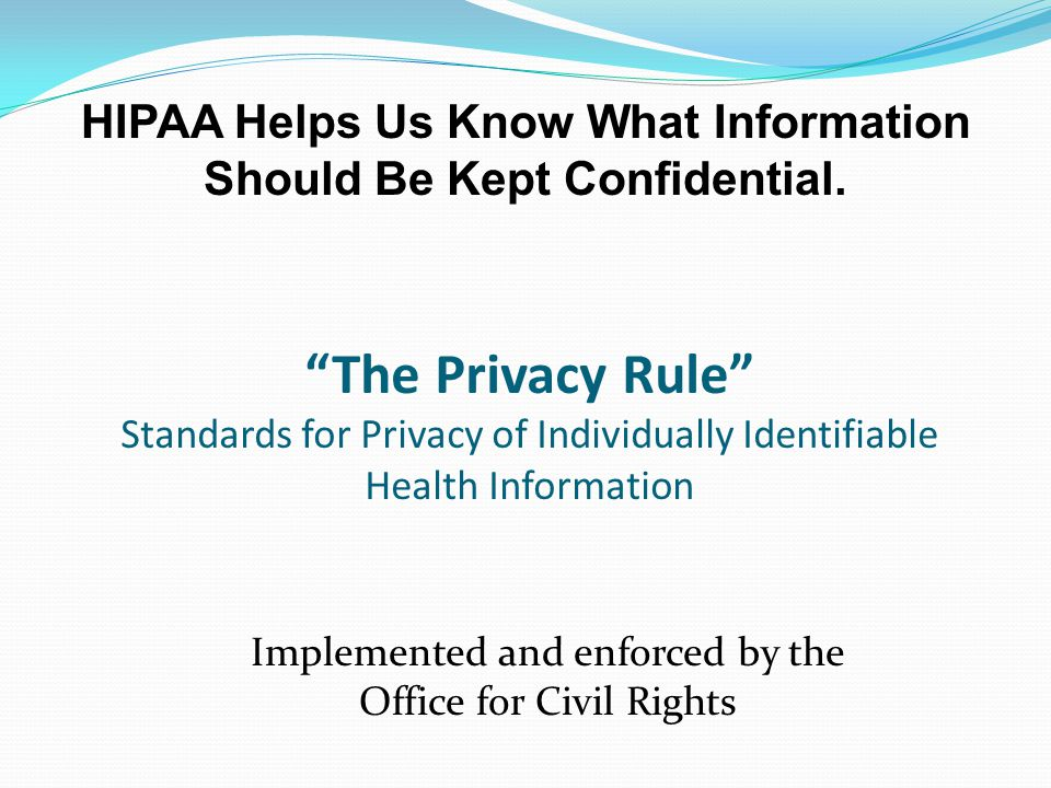 The Privacy Rule Standards for Privacy of Individually Identifiable Health Information Implemented and enforced by the Office for Civil Rights HIPAA Helps Us Know What Information Should Be Kept Confidential.