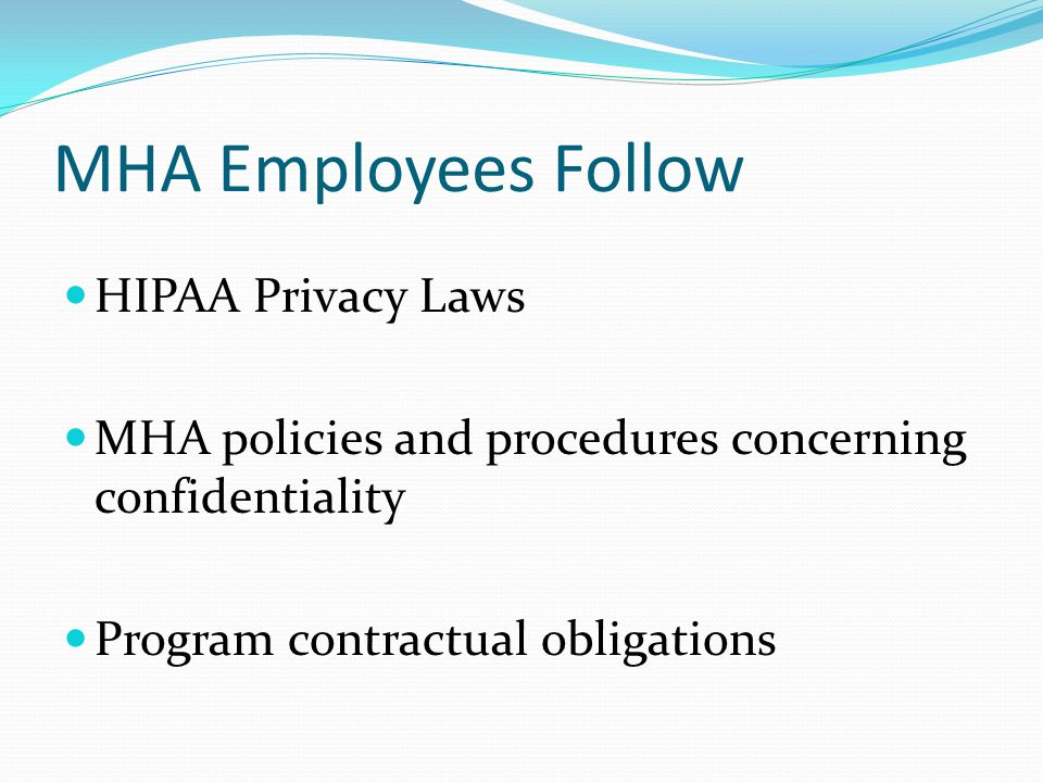 MHA Employees Follow HIPAA Privacy Laws MHA policies and procedures concerning confidentiality Program contractual obligations