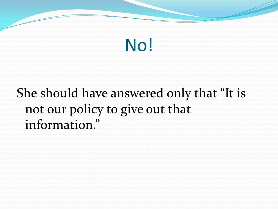 No! She should have answered only that It is not our policy to give out that information.