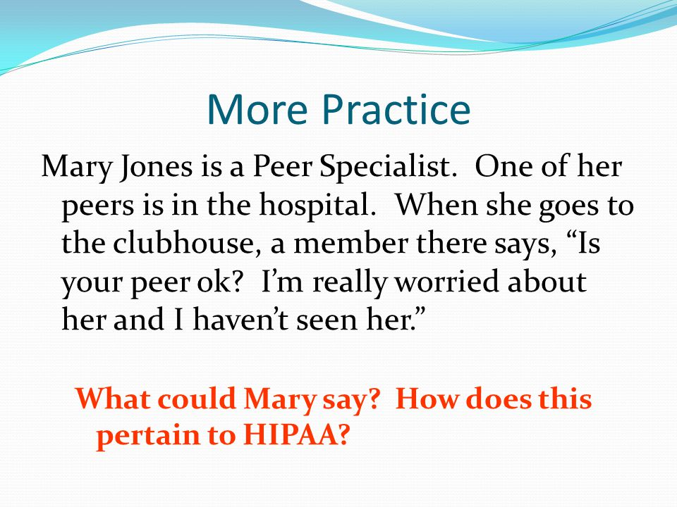 More Practice Mary Jones is a Peer Specialist. One of her peers is in the hospital.