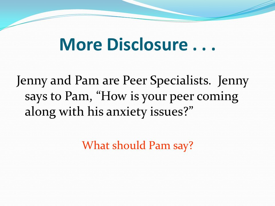 More Disclosure... Jenny and Pam are Peer Specialists.