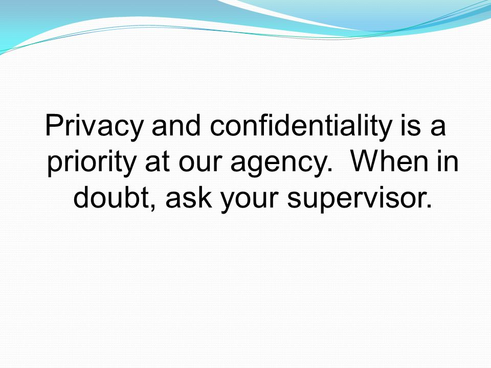 Privacy and confidentiality is a priority at our agency. When in doubt, ask your supervisor.
