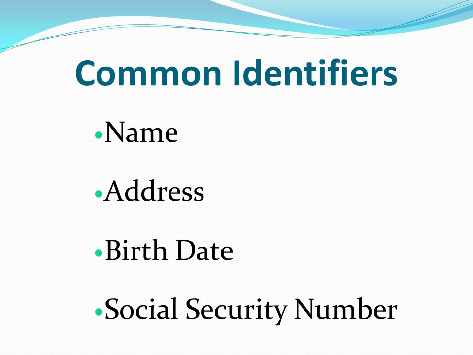 Common Identifiers Name Address Birth Date Social Security Number
